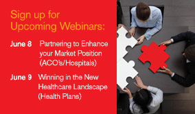 Sign up for Upcoming Webinars: June 8, Partnering to Enhance your Market Position (ACO'2/Hospitals). June 9, Winning in the New Healthcare Landscape (Health Plans).
